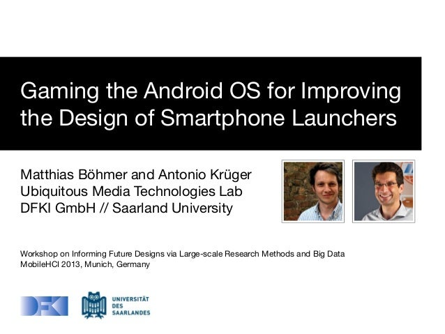Gaming the Android OS for Improving the Design of Smartphone Launchers Matthias Böhmer and Antonio Krüger Ubiquitous Media...