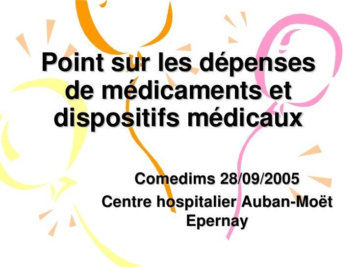 Point sur les dépenses de médicaments et dispositifs médicaux Comedims 28/09/2005 Centre hospitalier Auban-Moët Epernay