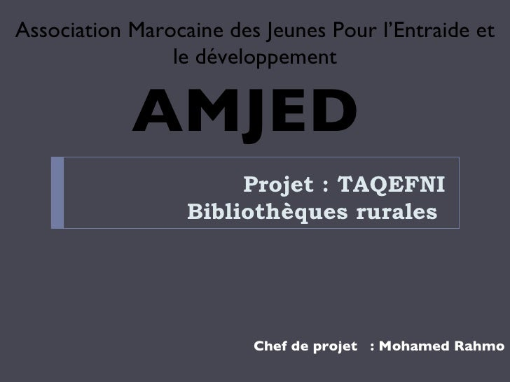 Projet : TAQEFNI Bibliothèques rurales  <ul><li>Chef de projet  : Mohamed Rahmo </li></ul>Association Marocaine des Jeunes...