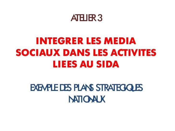 ATELIER 3   INTEGRER LES MEDIASOCIAUX DANS LES ACTIVITES      LIEES AU SIDA  EXEM D PLA S STRA IQ ES      PLE ES N       T...