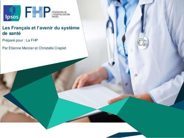 Les Français et l'avenir du système  de santé  Préparé pour : La FHP  Par Etienne Mercier et Christelle Craplet  © 2014 Ip...