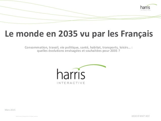 ©2015 Harris InteractiveInc. All rights reserved. Le monde en 2035 vu par les Français Mars 2015 Consommation, travail, vi...