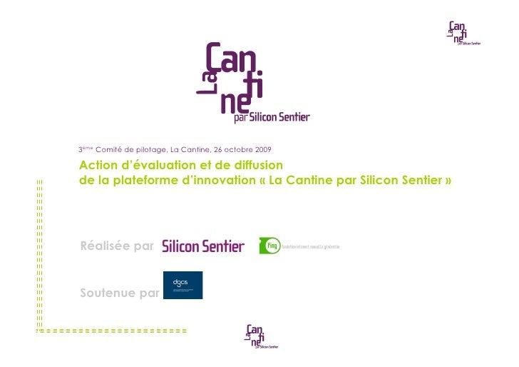 3ème Comité de pilotage, La Cantine, 26 octobre 2009  Action d'évaluation et de diffusion de la plateforme d'innovation «!...