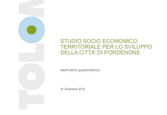 STUDIO SOCIO ECONOMICOTERRITORIALE PER LO SVILUPPODELLA CITTA' DI PORDENONERAPPORTO QUANTITATIVO21 Dicembre 2012