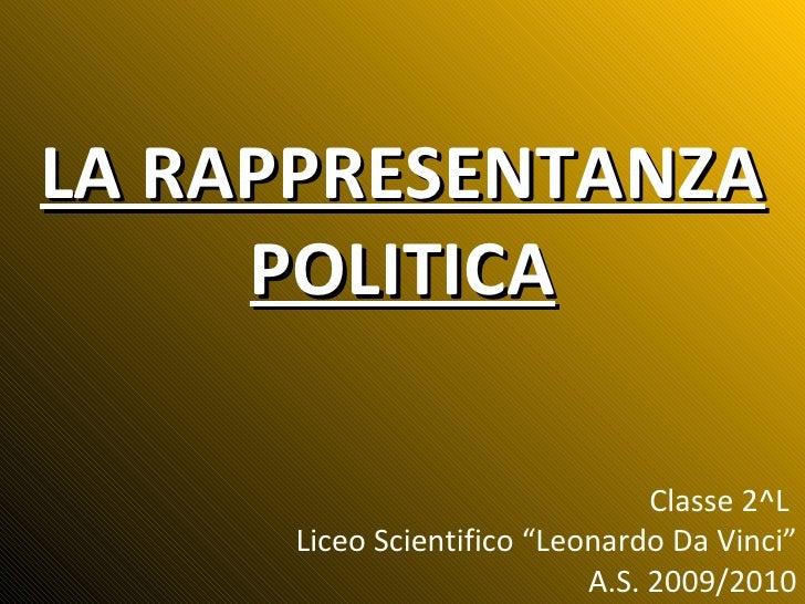 """LA RAPPRESENTANZA POLITICA Classe 2^L  Liceo Scientifico """"Leonardo Da Vinci"""" A.S. 2009/2010"""