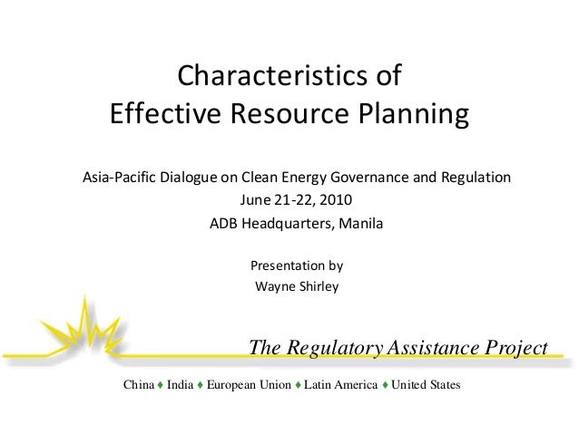 Characteristics of Effective Resource Planning Asia-Pacific Dialogue on Clean Energy Governance and Regulation June 21-22,...