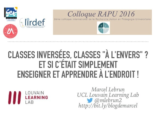 """CLASSES INVERSÉES, CLASSES """"À L'ENVERS"""" ? ET SI C'ÉTAIT SIMPLEMENT ENSEIGNER ET APPRENDRE À L'ENDROIT ! Marcel Lebrun UCL ..."""