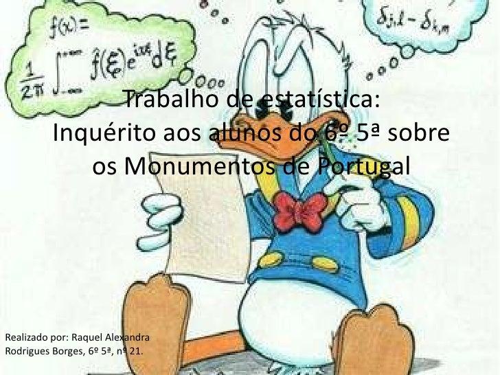 Trabalho de estatística:Inquérito aos alunos do 6º 5ª sobre os Monumentos de Portugal<br />Realizado por: Raquel Alexandra...