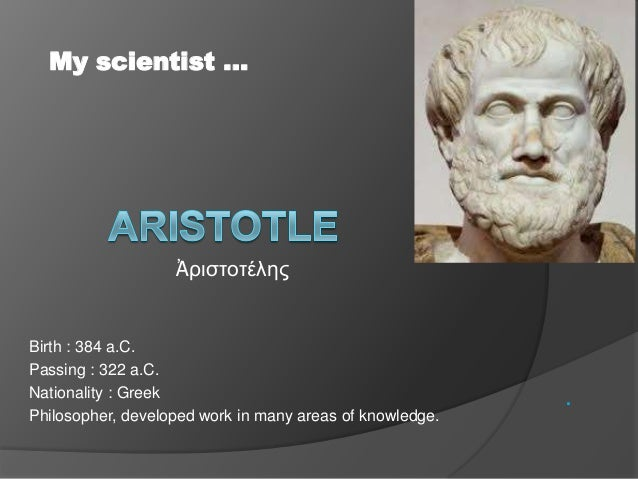 Birth : 384 a.C. Passing : 322 a.C. Nationality : Greek Philosopher, developed work in many areas of knowledge. . My scien...