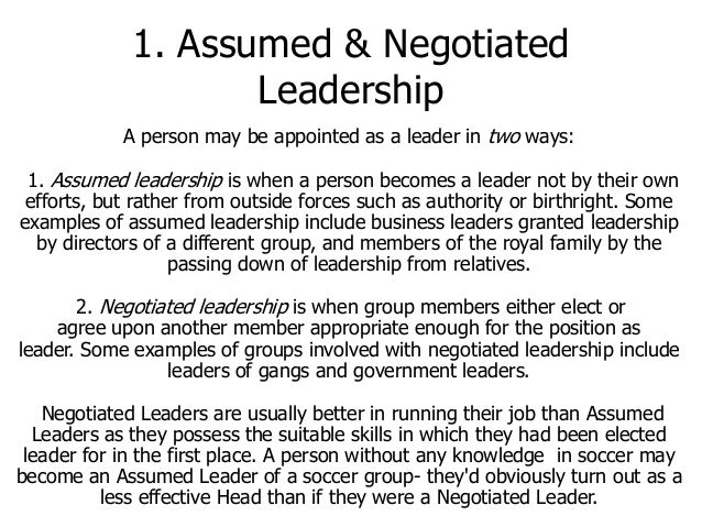 1. Assumed & Negotiated Leadership A person may be appointed as a leader in two ways:  1. Assumed leadership is when a per...