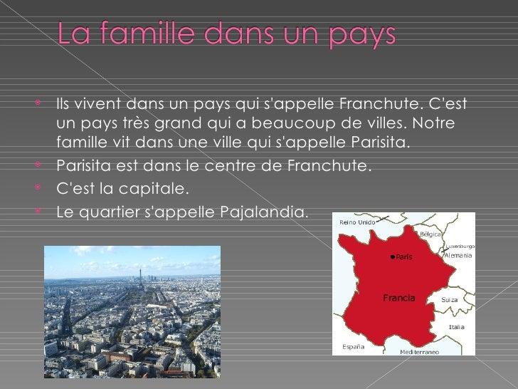 <ul><li>Ils vivent dans un pays qui s'appelle Franchute. C'est un pays très grand qui a beaucoup de villes. Notre famille ...