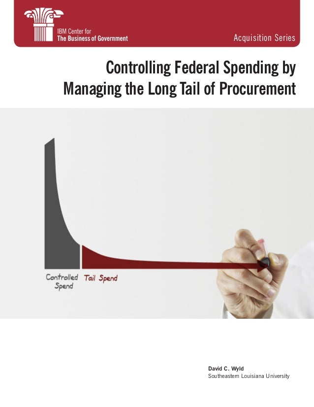 David C. Wyld Southeastern Louisiana University Controlling Federal Spending by Managing the Long Tail of Procurement Acqu...