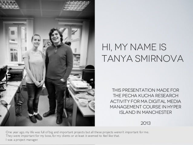 Hi, My name is Tanya Smirnova This presentation made for the Pecha kucha research activity for MA Digital media management...