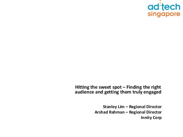 Hitting the sweet spot – Finding the rightaudience and getting them truly engagedStanley Lim – Regional DirectorArshad Rah...