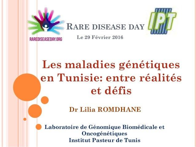 RARE DISEASE DAY Le 29 Février 2016 Laboratoire de Génomique Biomédicale et Oncogénétiques Institut Pasteur de Tunis Les m...