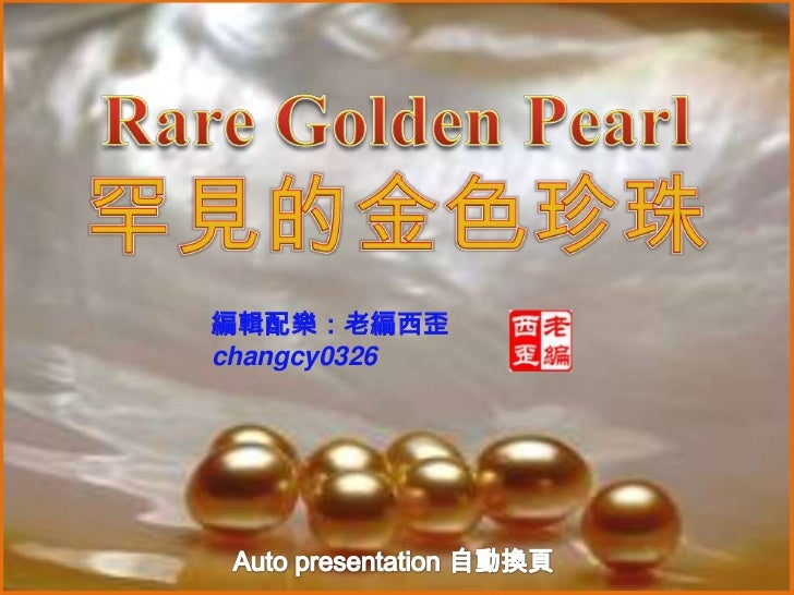 Rare Golden Pearl 罕見的金色珍珠<br />編輯配樂:老編西歪<br />changcy0326<br />Auto presentation 自動換頁<br />