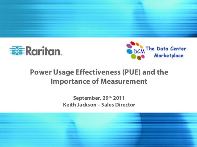 Power Usage Effectiveness (PUE) and the     Importance of Measurement             September, 29th 2011         Keith Jacks...