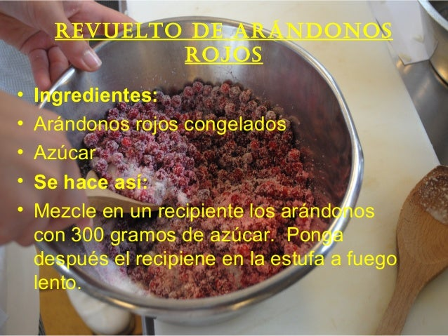 Revuelto de aRándonos Rojos • Ingredientes: • Arándonos rojos congelados • Azúcar • Se hace así: • Mezcle en un recipiente...