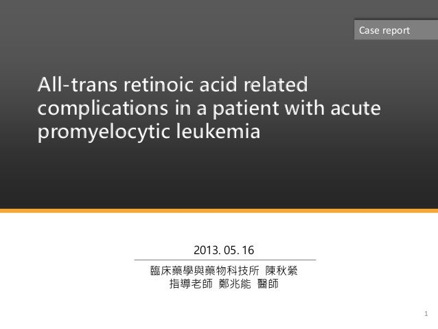 All-trans retinoic acid relatedcomplications in a patient with acutepromyelocytic leukemia12013. 05. 16臨床藥學與藥物科技所 陳秋縈指導老師 ...