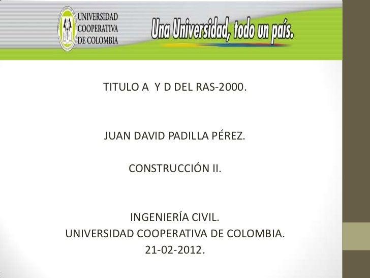 TITULO A Y D DEL RAS-2000.      JUAN DAVID PADILLA PÉREZ.          CONSTRUCCIÓN II.          INGENIERÍA CIVIL.UNIVERSIDAD ...