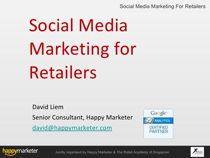 Social Media Marketing for Retailers <ul><li>David Liem  </li></ul><ul><li>Senior Consultant, Happy Marketer </li></ul><ul...