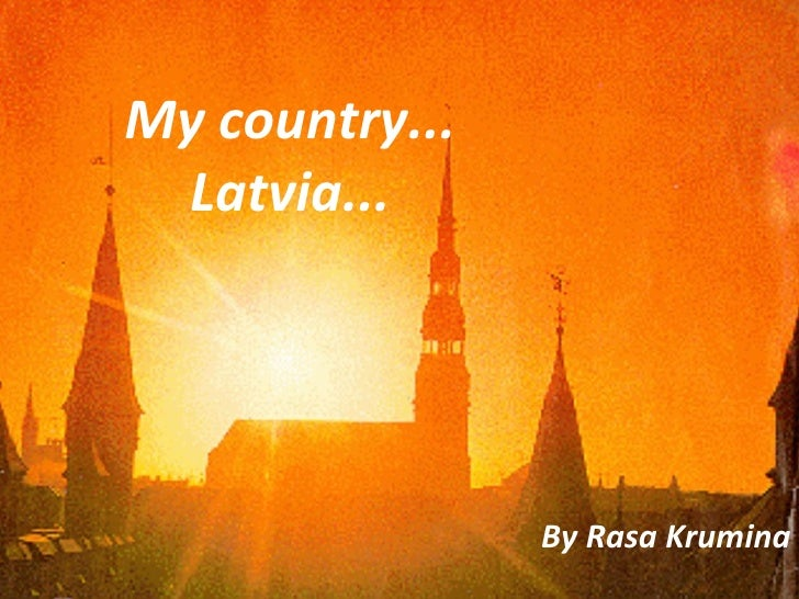 By Rasa Krumina My country... Latvia...