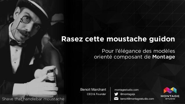 Rasez cette moustache guidon Benoit Marchant  CEO & Founder montagestudio.com @montagejs ✉ benoit@montagestudio.com Pour l...
