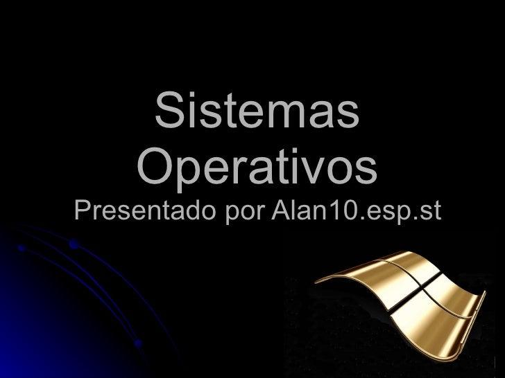 Sistemas Operativos Presentado por Alan10.esp.st