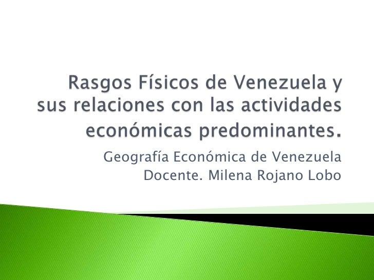 Rasgos Físicos de Venezuela y sus relaciones con las actividades económicas predominantes. <br />Geografía Económica de Ve...