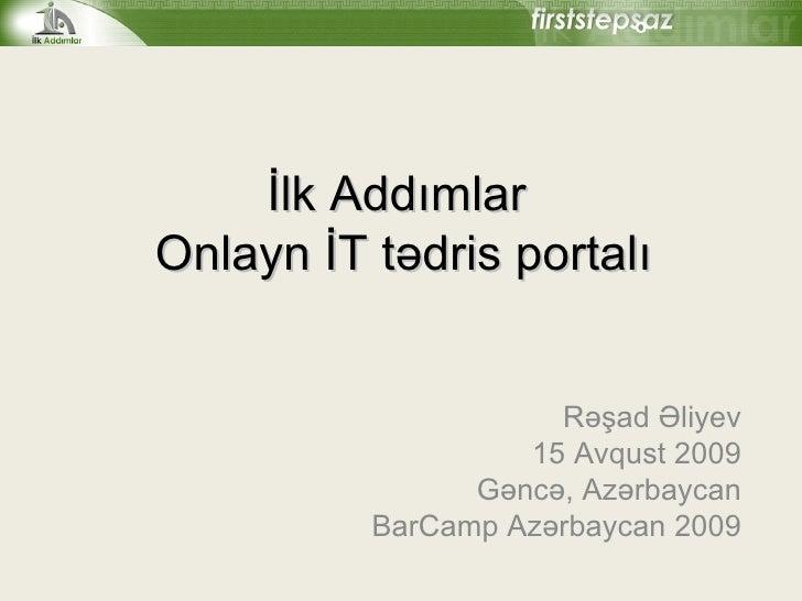 İlk Addımlar  Onlayn İT tədris portalı Rəşad Əliyev 1 5   Avqust  2009 Gəncə, Azərbaycan BarCamp Azərbaycan 2009