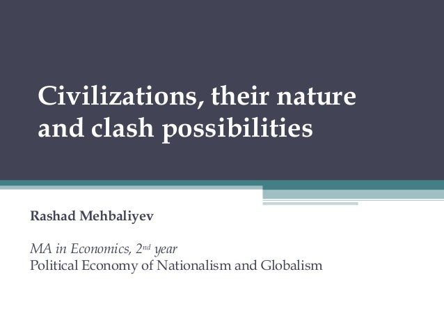 Civilizations, their nature and clash possibilities Rashad Mehbaliyev MA in Economics, 2nd year Political Economy of Natio...