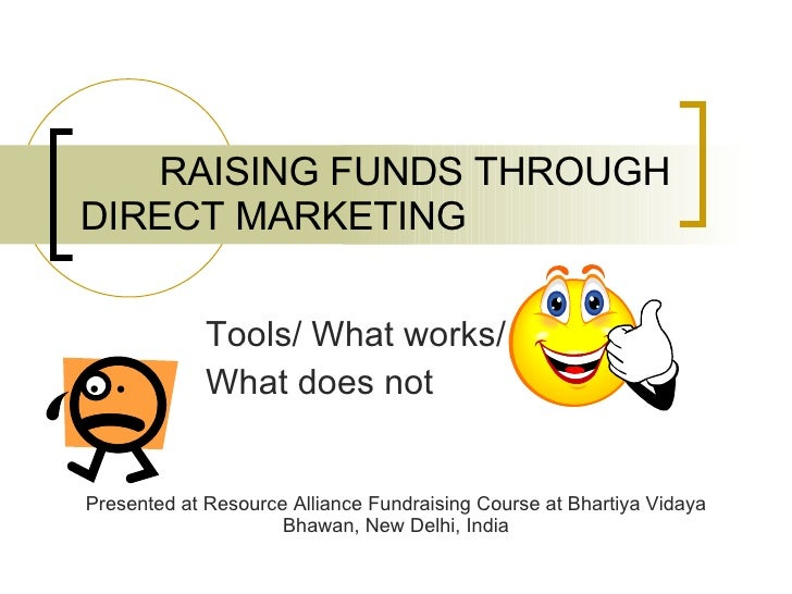 RAISING FUNDS THROUGH DIRECT MARKETING Tools/ What works/  What does not Presented at Resource Alliance Fundraising Course...