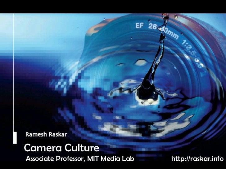 Camera Culture Ramesh  Raskar Camera Culture Associate Professor, MIT Media Lab http://raskar.info