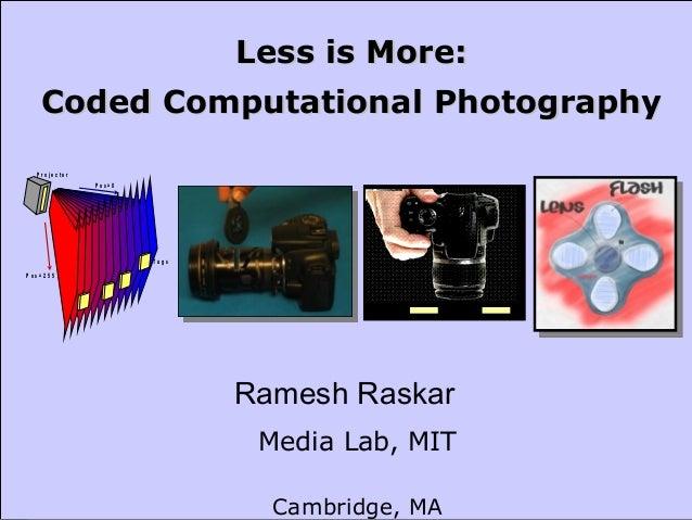 Mitsubishi Electric Research Laboratories Raskar 2007 Media Lab, MIT Cambridge, MA Less is More:Less is More: Coded Comput...
