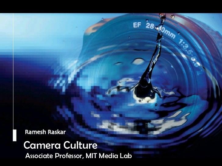 Camera Culture Ramesh  Raskar Camera Culture Associate Professor, MIT Media Lab