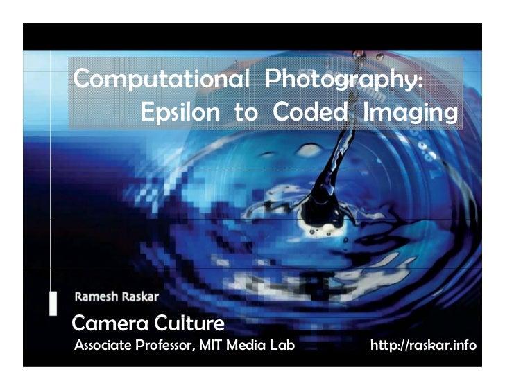 Raskar, Camera Culture, MIT Media Lab                  Computational Ph t              C    t ti    l Photography:        ...