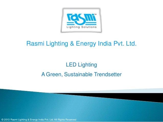 Rasmi Lighting & Energy India Pvt. Ltd. LED Lighting A Green, Sustainable Trendsetter  © 2013 Rasmi Lighting & Energy Indi...