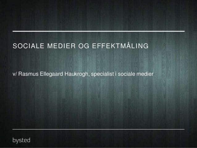 SOCIALE MEDIER OG EFFEKTMÅLING  v/ Rasmus Ellegaard Haukrogh, specialist i sociale medier
