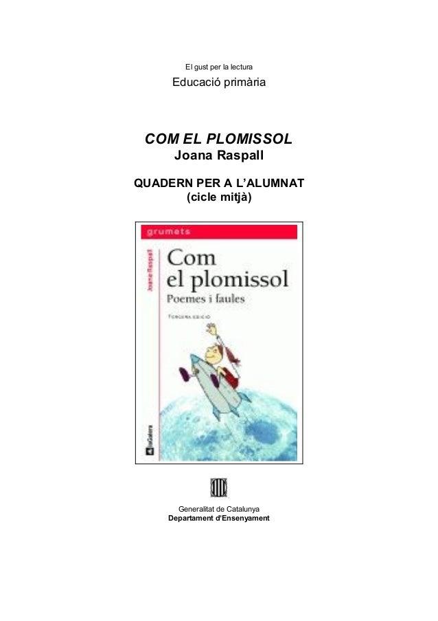 El gust per la lectura     Educació primària COM EL PLOMISSOL     Joana RaspallQUADERN PER A L'ALUMNAT      (cicle mitjà) ...