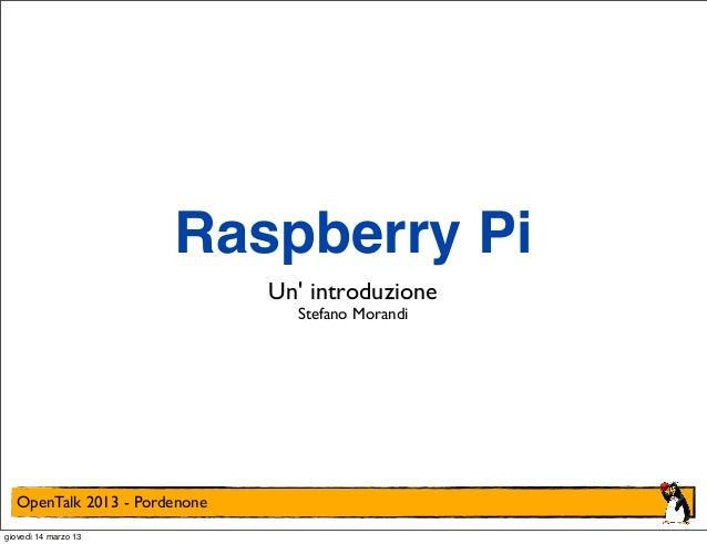 Raspberry Pi                              Un introduzione                                Stefano Morandi  OpenTalk 2013 - ...