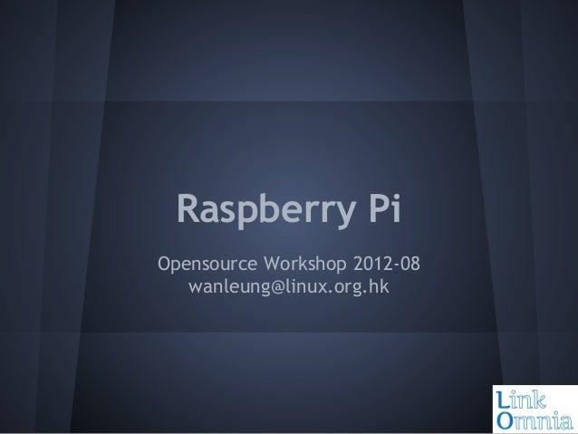 Raspberry Pi Opensource Workshop 2012-08 wanleung@linux.org.hk