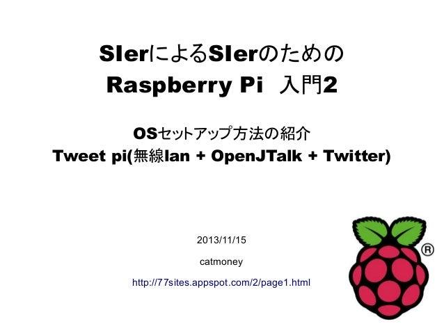 SIerによるSIerのための Raspberry Pi 入門2 OSセットアップ方法の紹介 Tweet pi(無線lan + OpenJTalk + Twitter) 2013/11/15 catmoney http://77sites.ap...