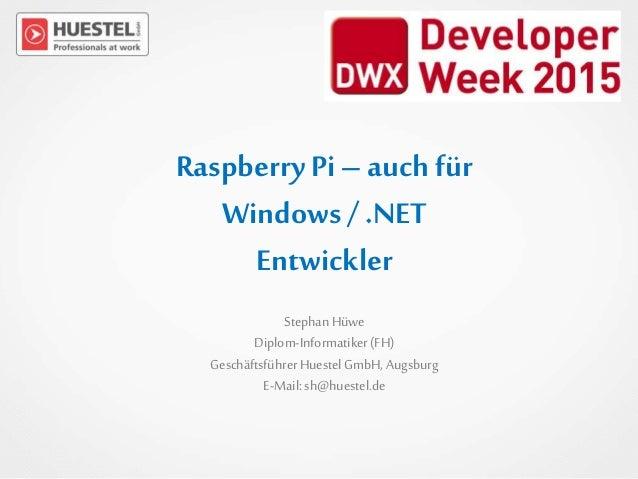 Raspberry Pi–auch für Windows/ .NET Entwickler StephanHüwe Diplom-Informatiker(FH) GeschäftsführerHuestel GmbH, Augsburg E...