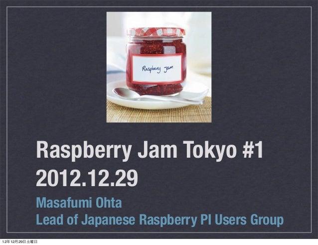 Raspberry Jam Tokyo #1           2012.12.29           Masafumi Ohta           Lead of Japanese Raspberry PI Users Group12年...