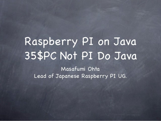 Raspberry PI on Java35$PC Not PI Do Java           Masafumi Ohta Lead of Japanese Raspberry PI UG.