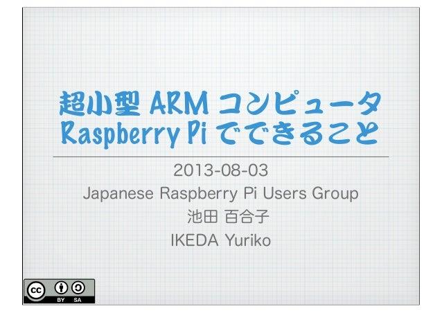超小型 ARM コンピュータ Raspberry Pi でできること 2013-08-03 Japanese Raspberry Pi Users Group 池田 百合子 IKEDA Yuriko