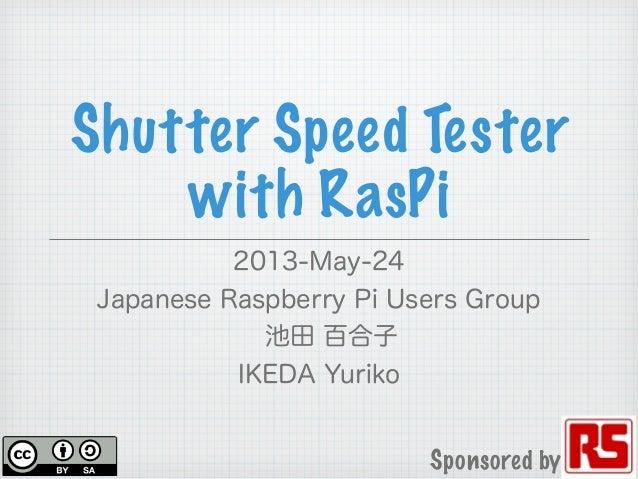 Shutter Speed Testerwith RasPi2013-May-24Japanese Raspberry Pi Users Group池田 百合子IKEDA YurikoSponsored by