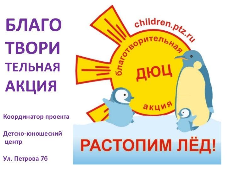БЛАГОТВОРИТЕЛЬНАЯАКЦИЯКоординатор проектаДетско-юношескийцентрУл. Петрова 7б
