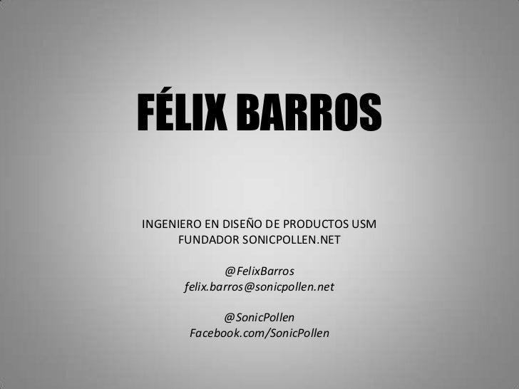 FÉLIX BARROSINGENIERO EN DISEÑO DE PRODUCTOS USM     FUNDADOR SONICPOLLEN.NET              @FelixBarros      felix.barros@...