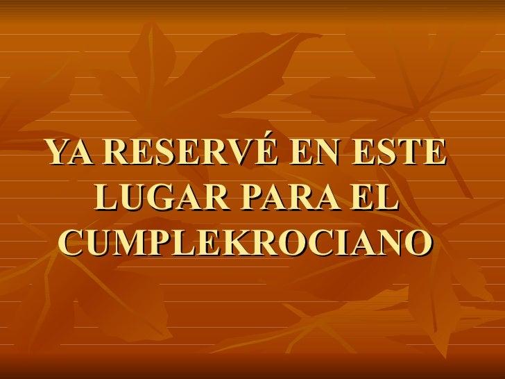 YA RESERVÉ EN ESTE LUGAR PARA EL CUMPLEKROCIANO